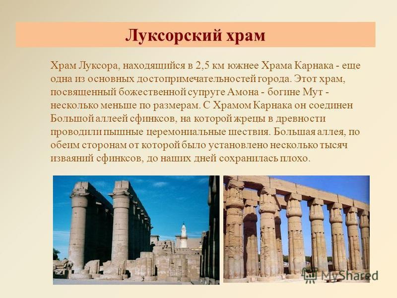 Луксорский храм Храм Луксора, находящийся в 2,5 км южнее Храма Карнака - еще одна из основных достопримечательностей города. Этот храм, посвященный божественной супруге Амона - богине Мут - несколько меньше по размерам. С Храмом Карнака он соединен Б