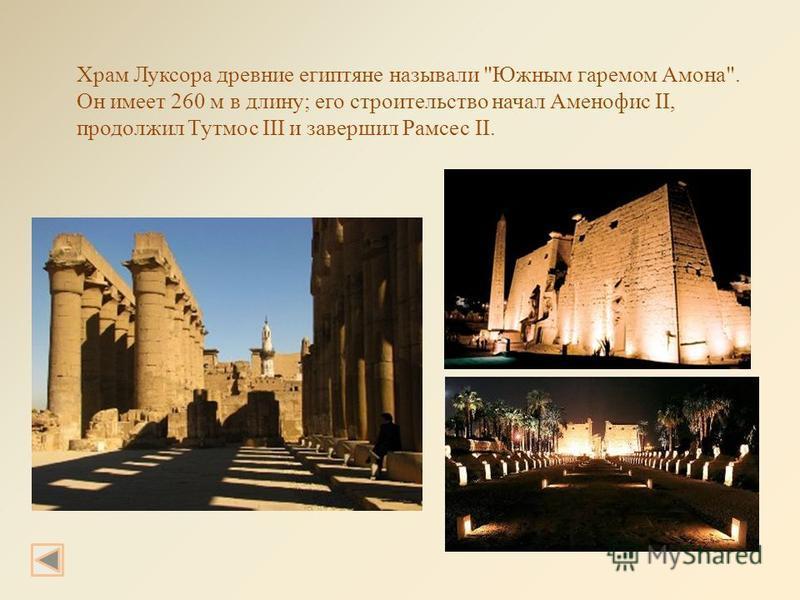 Храм Луксора древние египтяне называли Южным гаремом Амона. Он имеет 260 м в длину; его строительство начал Аменофис II, продолжил Тутмос III и завершил Рамсес II.