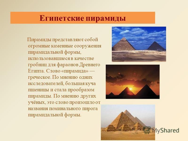 Египетские пирамиды Пирамиды представляют собой огромные каменные сооружения пирамидальной формы, использовавшиеся в качестве гробниц для фараонов Древнего Египта. Слово «пирамида» греческое. По мнению одних исследователей, большая куча пшеницы и ста