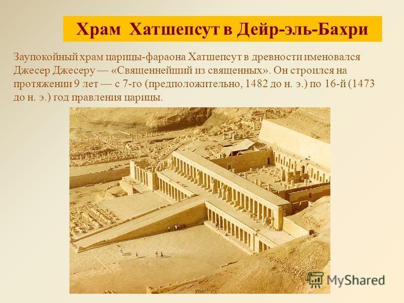Храм Хатшепсут в Дейр-эль-Бахри Заупокойный храм царицы-фараона Хатшепсут в древности именовался Джесер Джесеру «Священнейший из священных». Он строился на протяжении 9 лет с 7-го (предположительно, 1482 до н. э.) по 16-й (1473 до н. э.) год правлени