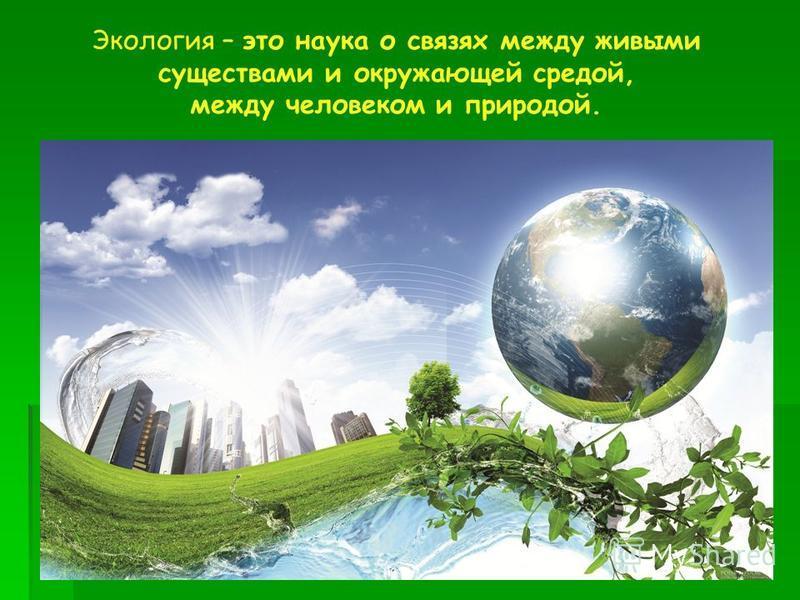 Экология – это наука о связях между живыми существами и окружающей средой, между человеком и природой.