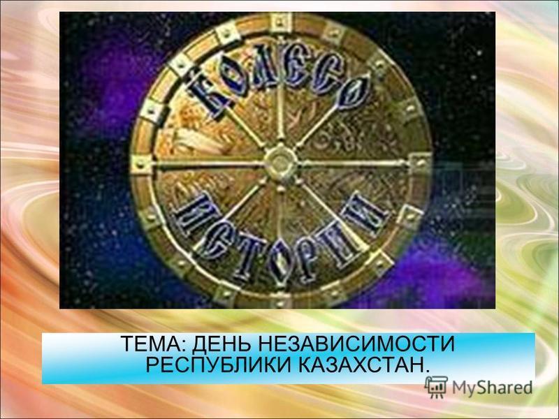 ТЕМА: ДЕНЬ НЕЗАВИСИМОСТИ РЕСПУБЛИКИ КАЗАХСТАН.