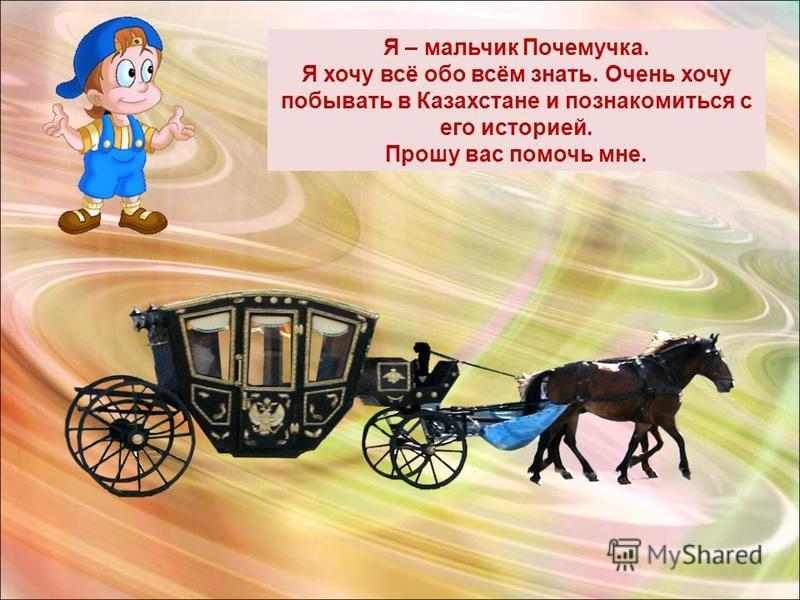 Я – мальчик Почемучка. Я хочу всё обо всём знать. Очень хочу побывать в Казахстане и познакомиться с его историей. Прошу вас помочь мне.