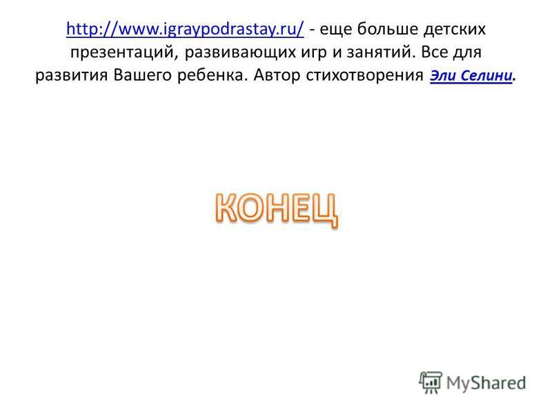http://www.igraypodrastay.ru/http://www.igraypodrastay.ru/ - еще больше детских презентаций, развивающих игр и занятий. Все для развития Вашего ребенка. Автор стихотворения Эли Селини. Эли Селини