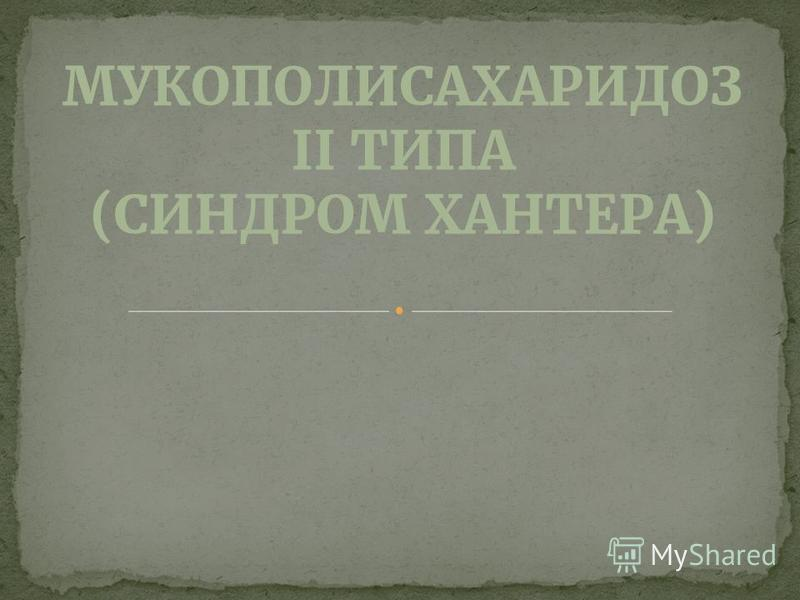 МУКОПОЛИСАХАРИДОЗ II ТИПА (СИНДРОМ ХАНТЕРА)