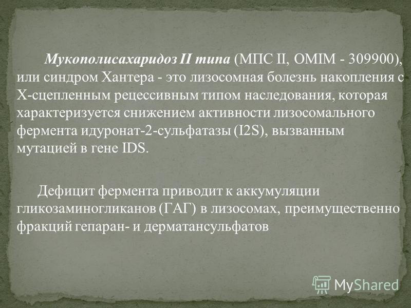 Мукополисахаридоз II типа (МПС II, OMIM - 309900), или синдром Хантера - это липосомная болезнь накопления с Х-сцепленным рецессивным типом наследования, которая характеризуется снижением активности лизосомального фермента идуронат-2-сульфатазы (I2S)