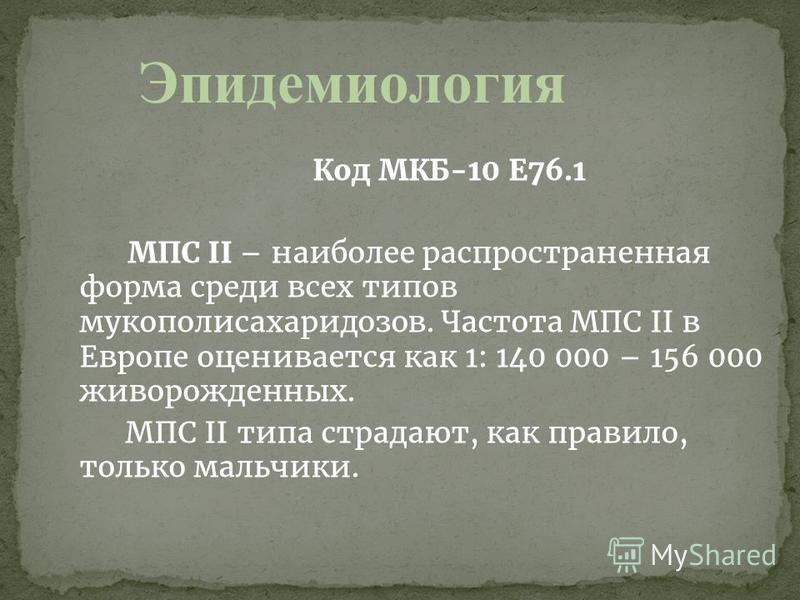 Эпидемиология Код МКБ-10 E76.1 МПС II – наиболее распространенная форма среди всех типов мукополисахаридозов. Частота МПС II в Европе оценивается как 1: 140 000 – 156 000 живорожденных. МПС II типа страдают, как правило, только мальчики.