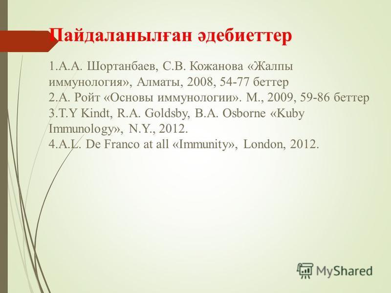 Пайдаланылған әдебиеттер 1.А.А. Шортанбаев, С.В. Кожанова «Жалпы иммунология», Алматы, 2008, 54-77 беттер 2.А. Ройт «Основы иммунологии». М., 2009, 59-86 беттер 3.T.Y Kindt, R.A. Goldsby, B.A. Osborne «Kuby Immunology», N.Y., 2012. 4.A.L. De Franco a