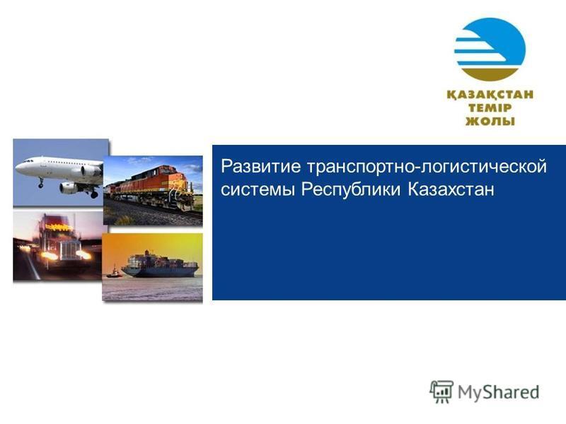 Развитие транспортно-логистической системы Республики Казахстан