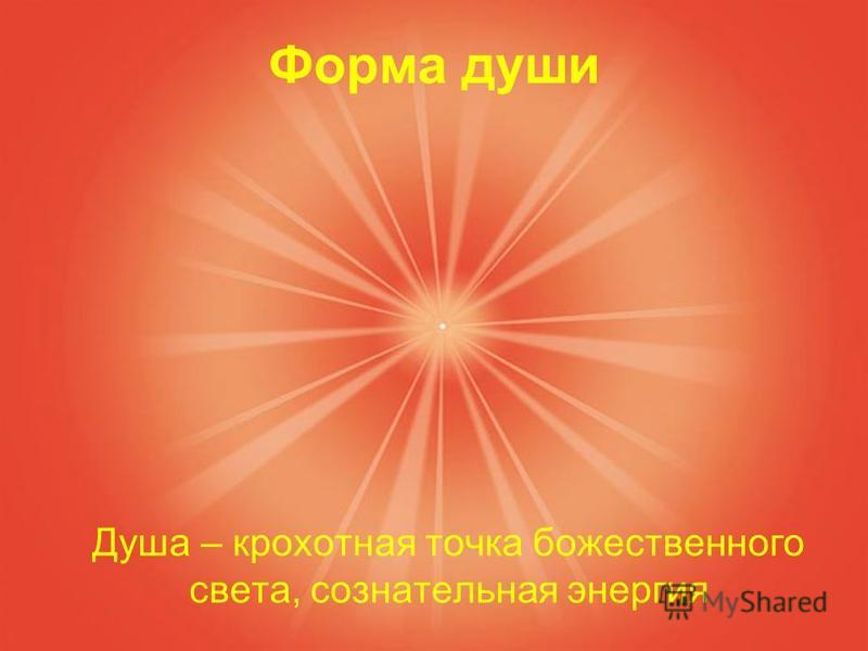 Форма души Душа – крохотная точка божественного света, сознательная энергия