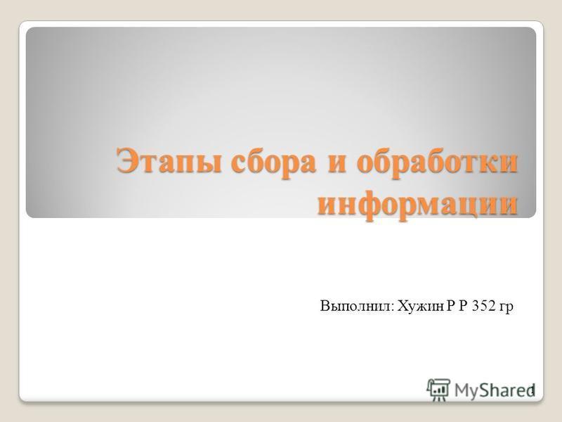 Этапы сбора и обработки информации Выполнил: Хужин Р Р 352 гр 1