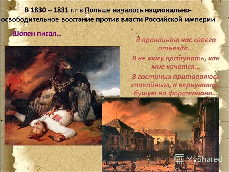 В 1830 – 1831 г.г в Польше началось национально- освободительное восстание против власти Российской империи Шопен писал… Я проклинаю час своего отъезда… Я не могу поступать, как мне хочется… В гостиных притворяюсь спокойным, а вернувшись, бушую на фо