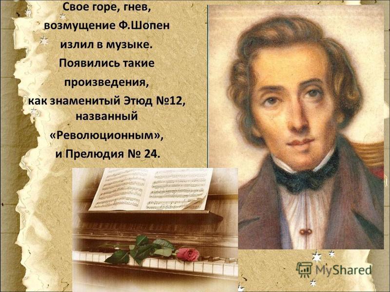 Свое горе, гнев, возмущение Ф.Шопен излил в музыке. Появились такие произведения, как знаменитый Этюд 12, названный «Революционным», и Прелюдия 24.