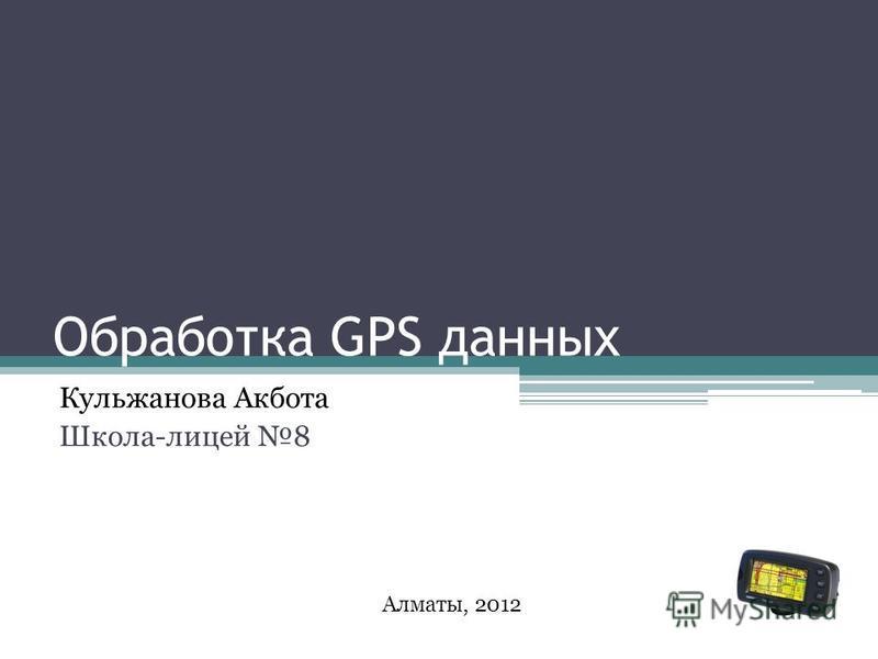 Обработка GPS данных Кульжанова Акбота Школа-лицей 8 Алматы, 2012