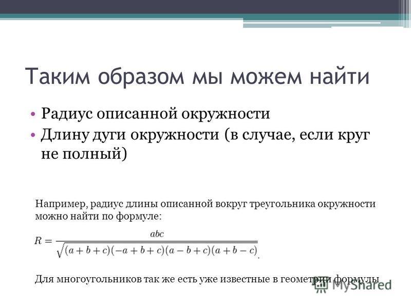 Таким образом мы можем найти Радиус описанной окружности Длину дуги окружности (в случае, если круг не полный) Например, радиус длины описанной вокруг треугольника окружности можно найти по формуле: Для многоугольников так же есть уже известные в гео