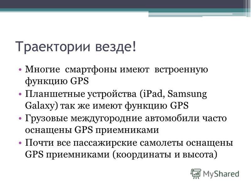Траектории везде! Многие смартфоны имеют встроенную функцию GPS Планшетные устройства (iPad, Samsung Galaxy) так же имеют функцию GPS Грузовые междугородние автомобили часто оснащены GPS приемниками Почти все пассажирские самолеты оснащены GPS приемн