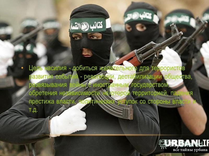 Цель насилия - добиться желательного для террористов развития событий - революции, дестабилизации общества, развязывания войны с иностранным государством, обретения независимости некоторой территорией, падения престижа власти, политических уступок со