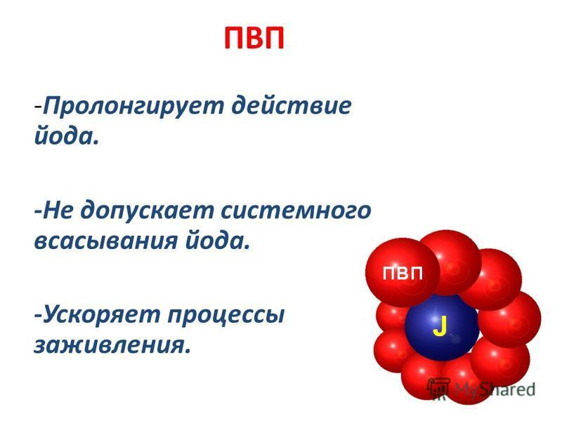 ПВП -Пролонгирует действие йода. -Не допускает системного всасывания йода. -Ускоряет процессы заживления.