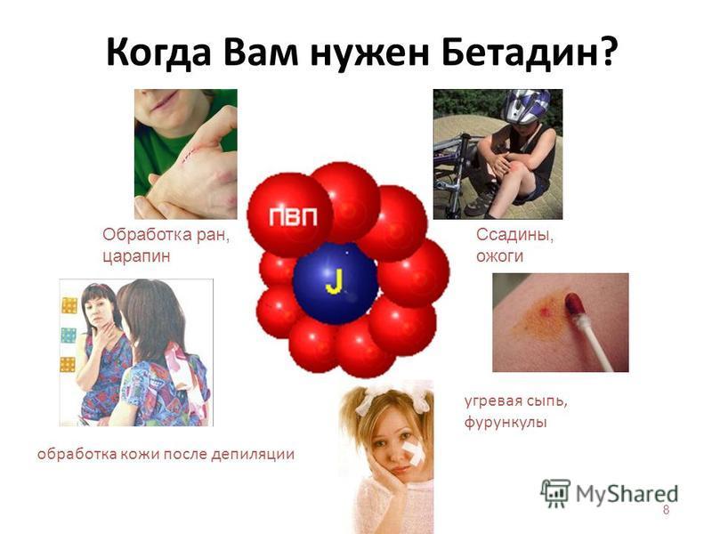 8 Когда Вам нужен Бетадин? Обработка ран, царапин Ссадины, ожоги угревая сыпь, фурункулы обработка кожи после депиляции