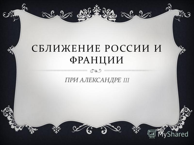 СБЛИЖЕНИЕ РОССИИ И ФРАНЦИИ ПРИ АЛЕКСАНДРЕ III