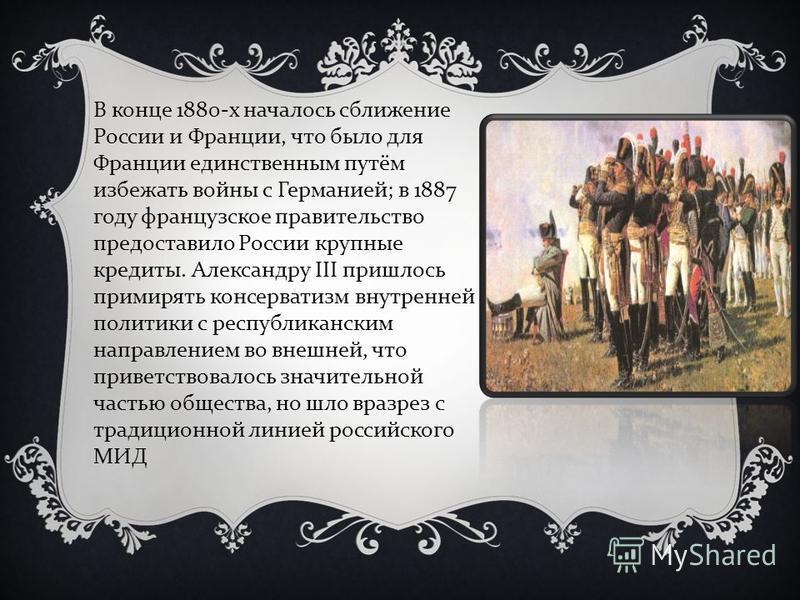 В конце 1880- х началось сближение России и Франции, что было для Франции единственным путём избежать войны с Германией ; в 1887 году французское правительство предоставило России крупные кредиты. Александру III пришлось примирять консерватизм внутре