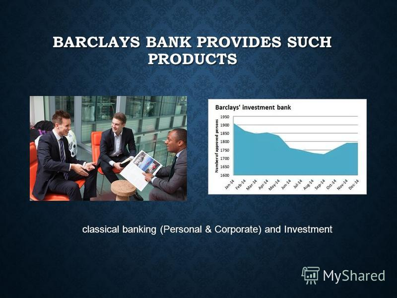 BARCLAYS BANK PROVIDES SUCH PRODUCTS classical banking (Personal & Corporate) and Investment