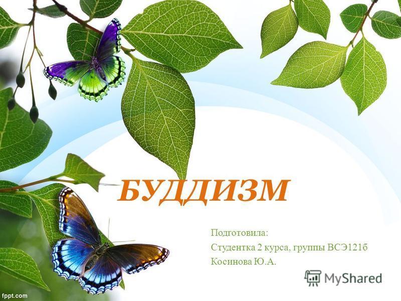 БУДДИЗМ Подготовила: Студентка 2 курса, группы ВСЭ121 б Косинова Ю.А.