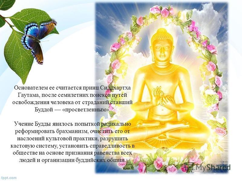 Основателем ее считается принц Сиддхартха Гаутама, после семилетних поисков путей освобождения человека от страданий ставший Буддой «просветленным». Учение Будды явилось попыткой радикально реформировать брахманизм, очистить его от наслоений культово
