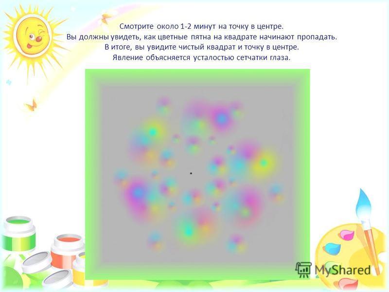 Смотрите около 1-2 минут на точку в центре. Вы должны увидеть, как цветные пятна на квадрате начинают пропадать. В итоге, вы увидите чистый квадрат и точку в центре. Явление объясняется усталостью сетчатки глаза.