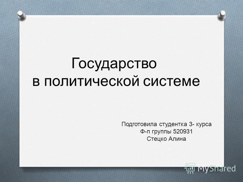 Государство в политической системе Подготовила студентка 3- курса Ф-п группы 520931 Стецко Алина