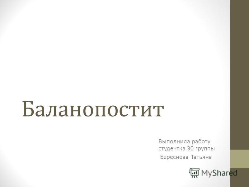 Баланопостит Выполнила работу студентка 30 группы Береснева Татьяна