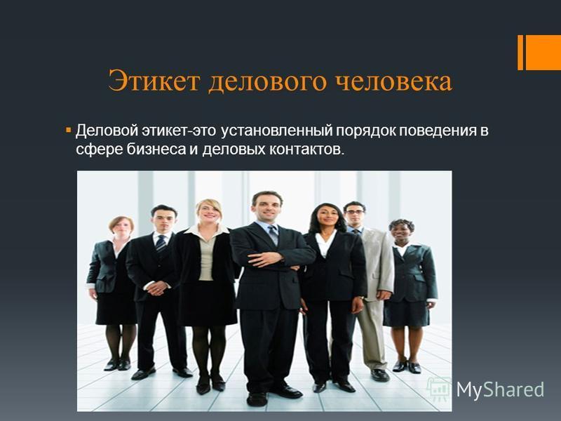 Этикет делового человека Деловой этикет-это установленный порядок поведения в сфере бизнеса и деловых контактов.