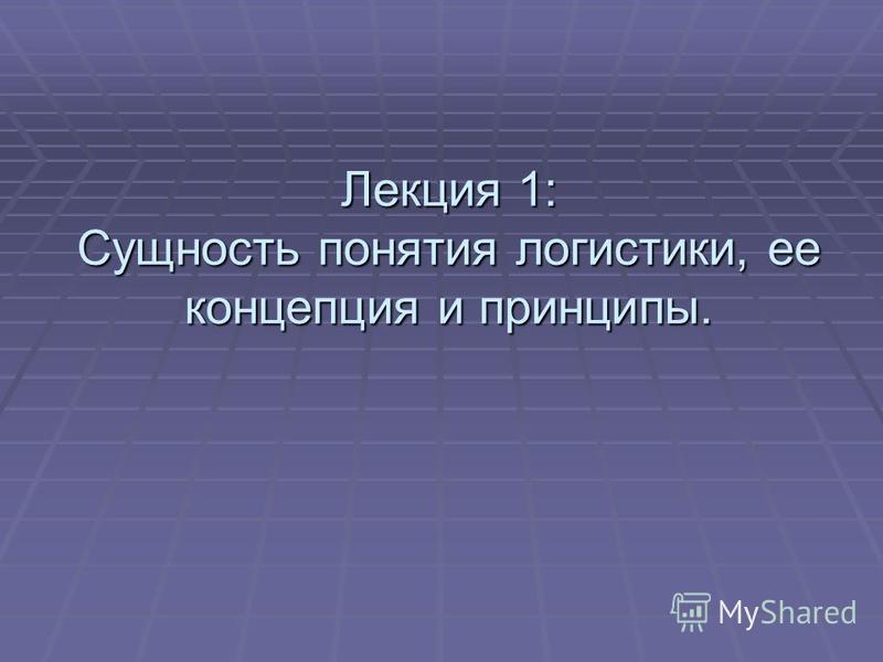 Лекция 1: Сущность понятия логистики, ее концепция и принципы.