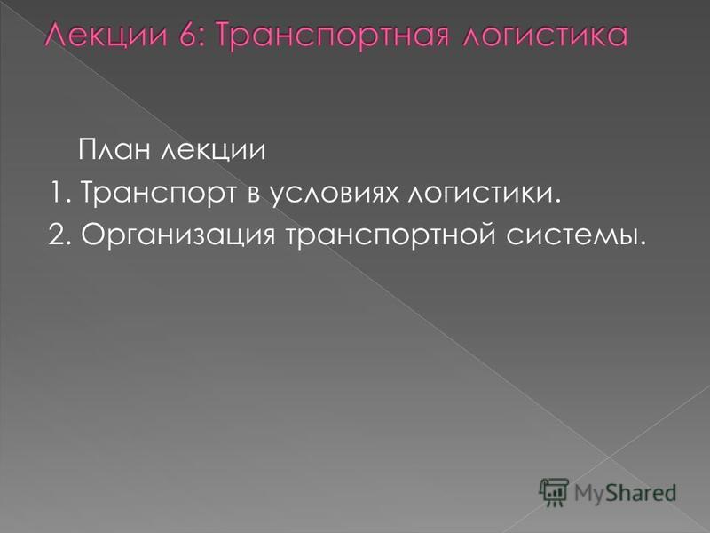 План лекции 1. Транспорт в условиях логистики. 2. Организация транспортной системы.