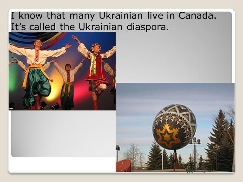 I know that many Ukrainian live in Canada. Its called the Ukrainian diaspora.