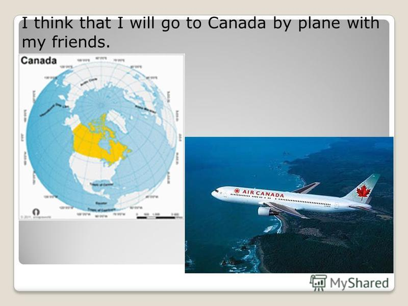I think that I will go to Canada by plane with my friends.