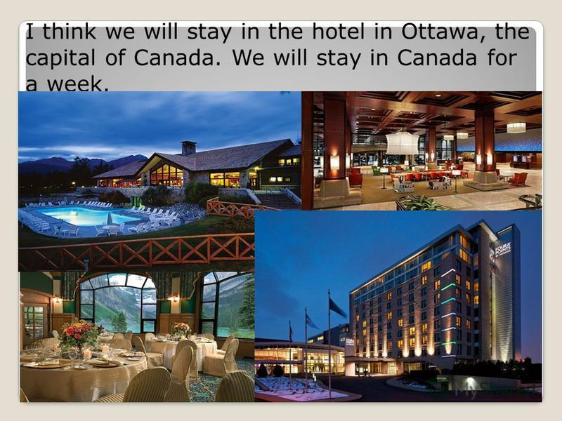 I think we will stay in the hotel in Ottawa, the capital of Canada. We will stay in Canada for a week.