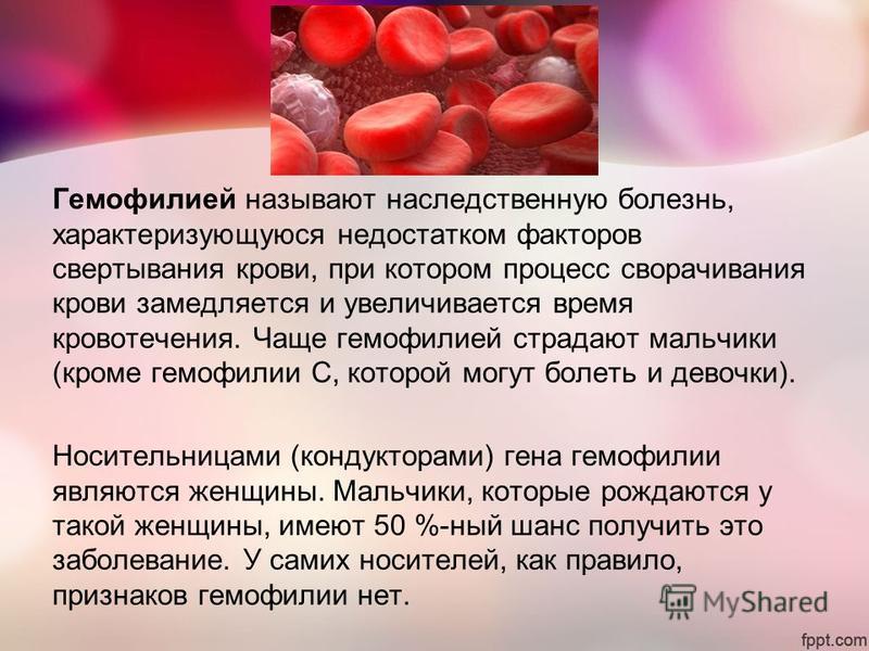 Гемофилией называют наследственную болезнь, характеризующуюся недостатком факторов свертывания крови, при котором процесс сворачивания крови замедляется и увеличивается время кровотечения. Чаще гемофилией страдают мальчики (кроме гемофилии С, которой