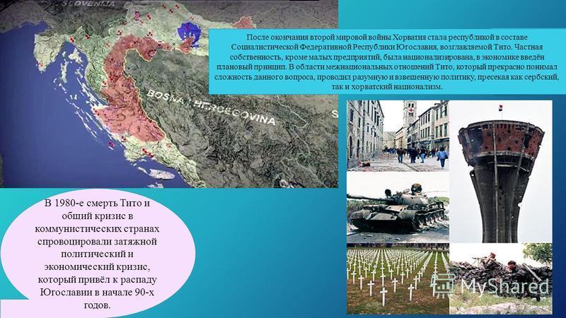 После окончания второй мировой войны Хорватия стала республикой в составе Социалистической Федеративной Республики Югославия, возглавляемой Тито. Частная собственность, кроме малых предприятий, была национализирована, в экономике введён плановый прин
