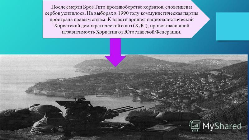 После смерти Броз Тито противоборство хорватов, словенцев и сербов усилилось. На выборах в 1990 году коммунистическая партия проиграла правым силам. К власти пришёл националистический Хорватский демократический союз (ХДС), провозгласивший независимос