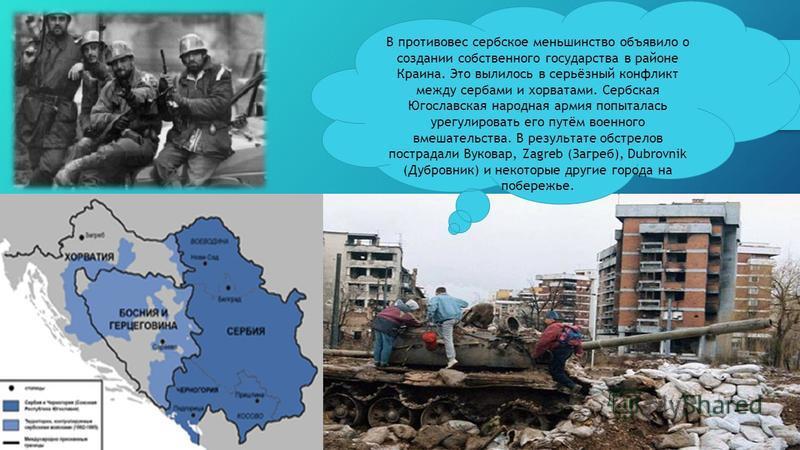 В противовес сербское меньшинство объявило о создании собственного государства в районе Краина. Это вылилось в серьёзный конфликт между сербами и хорватами. Сербская Югославская народная армия попыталась урегулировать его путём военного вмешательства