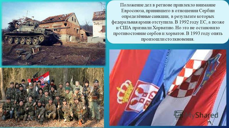 Положение дел в регионе привлекло внимание Евросоюза, принявшего в отношении Сербии определённые санкции, в результате которых федеральная армия отступила. В 1992 году ЕС, а позже и США признали Хорватию. Но это не остановило противостояние сербов и