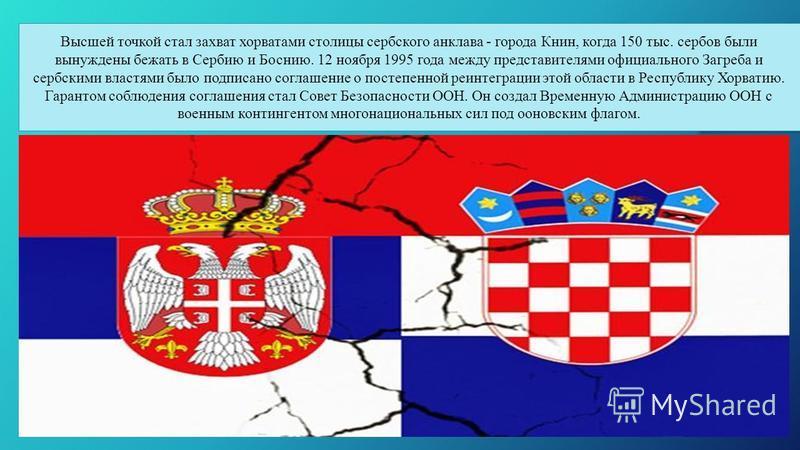 Высшей точкой стал захват хорватами столицы сербского анклава - города Книн, когда 150 тыс. сербов были вынуждены бежать в Сербию и Боснию. 12 ноября 1995 года между представителями официального Загреба и сербскими властями было подписано соглашение