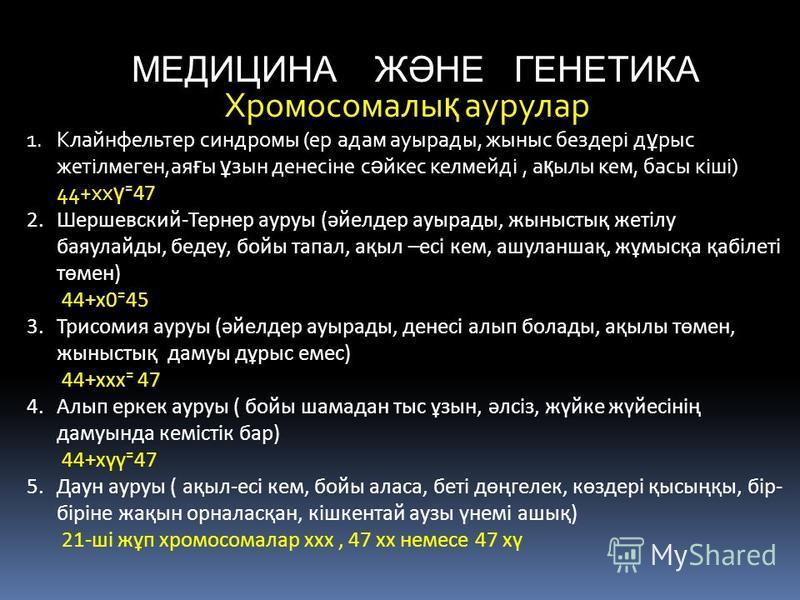 МЕДИЦИНА ЖӘНЕ ГЕНЕТИКА Хромосомалы қ аурулар 1.Клайнфельтер синдромы (ер адам ауырады, жыныс бездері д ұ рыс жетілмеген,ая ғ ы ұ зын денесіне с ә йкес келмейді, а қ ылы кем, басы кіші) 44+хх ү 47 2.Шершевский-Тернер ауруы (әйелдер ауырады, жыныстық ж