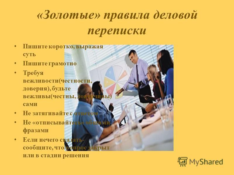 «Золотые» правила деловой переписки Пишите коротко, выражая суть Пишите грамотно Требуя вежливости(честности, доверия), будьте вежливы(честны, доверчивы) сами Не затягивайте с ответом Не «отписывайтесь» общими фразами Если нечего сказать- сообщите, ч