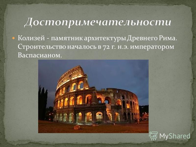 Колизей - памятник архитектуры Древнего Рима. Строительство началось в 72 г. н.э. императором Васпасианом.