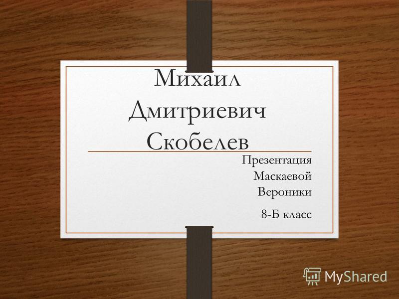 Презентация Маскаевой Вероники 8-Б класс Михаил Дмитриевич Скобелев