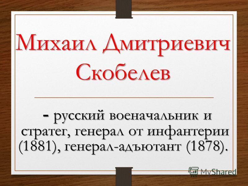 - русский военачальник и стратег, генерал от инфантерии (1881), генерал-адъютант (1878). - русский военачальник и стратег, генерал от инфантерии (1881), генерал-адъютант (1878).
