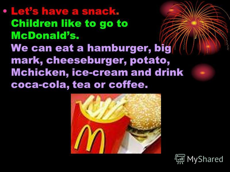Lets have a snack. Children like to go to McDonalds. We can eat a hamburger, big mark, cheeseburger, potato, Mchicken, ice-cream and drink coca-cola, tea or coffee.