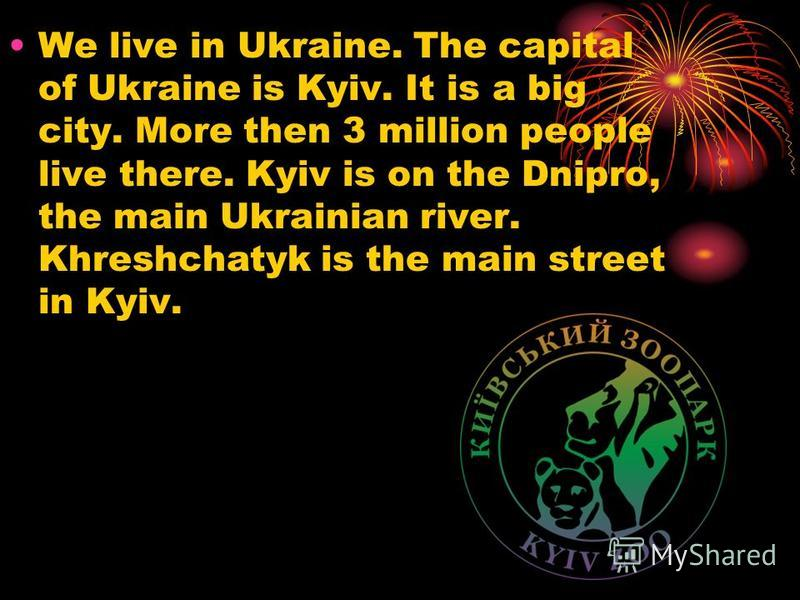 We live in Ukraine. The capital of Ukraine is Kyiv. It is a big city. More then 3 million people live there. Kyiv is on the Dnipro, the main Ukrainian river. Khreshchatyk is the main street in Kyiv.